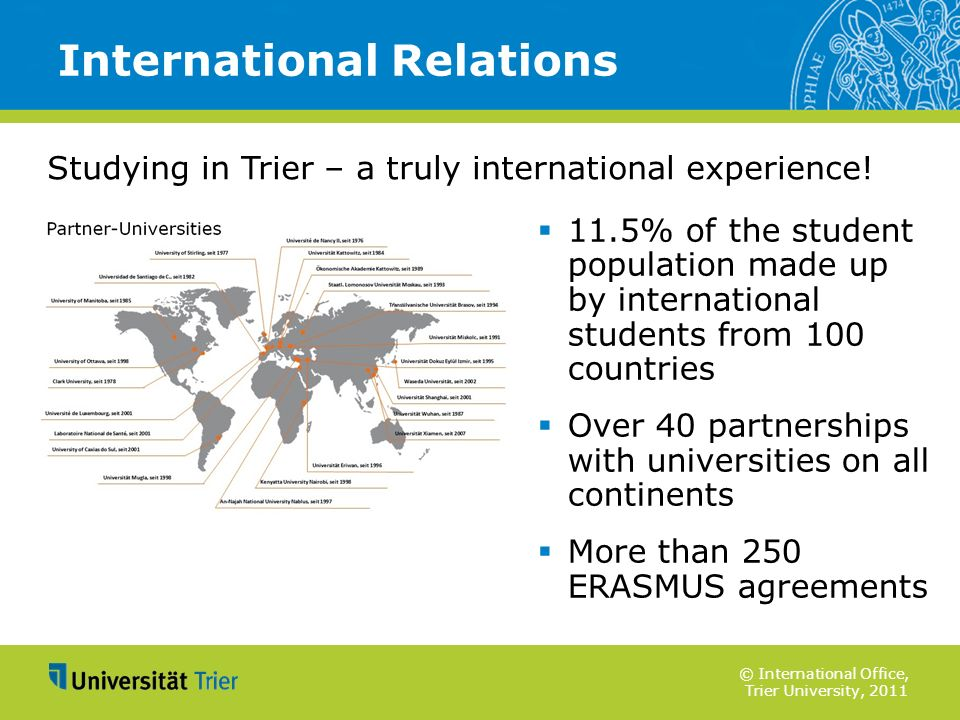 © International Office, Trier University, 2011 11.5% of the student population made up by international students from 100 countries Over 40 partnershi