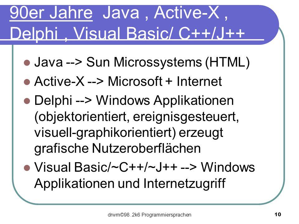 drwm©98..2k6 Programmiersprachen 10 90er Jahre Java, Active-X, Delphi, Visual Basic/ C++/J++ Java --> Sun Microssystems (HTML) Active-X --> Microsoft