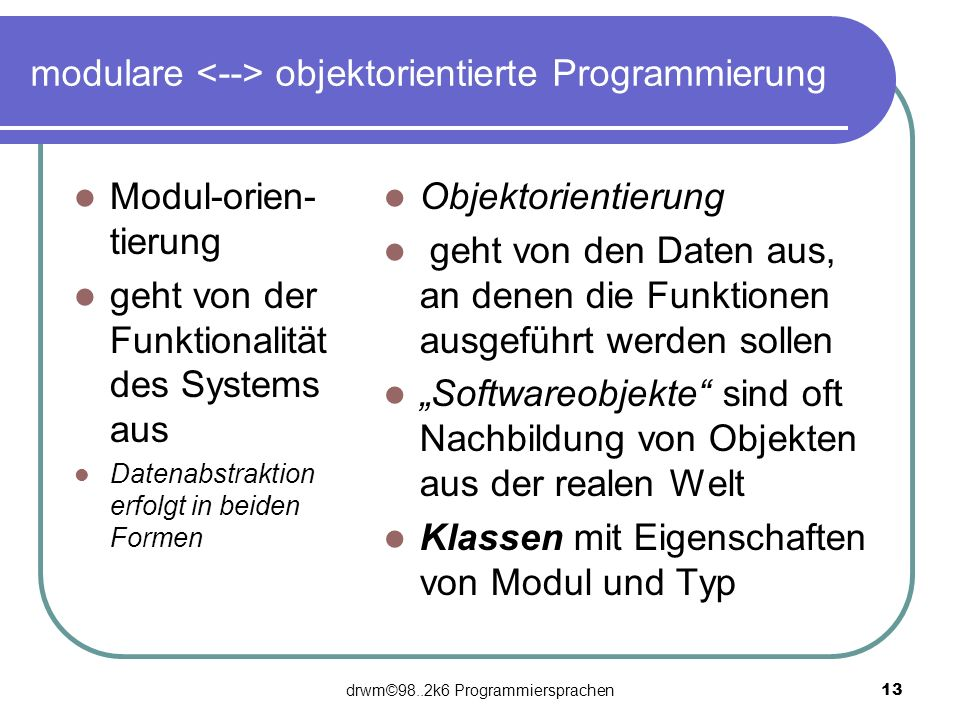 drwm©98..2k6 Programmiersprachen 13 modulare objektorientierte Programmierung Modul-orien- tierung geht von der Funktionalität des Systems aus Datenab