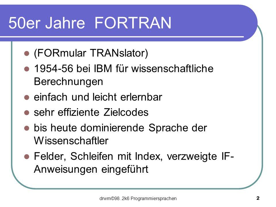 drwm©98..2k6 Programmiersprachen 2 50er Jahre FORTRAN (FORmular TRANslator) 1954-56 bei IBM für wissenschaftliche Berechnungen einfach und leicht erle