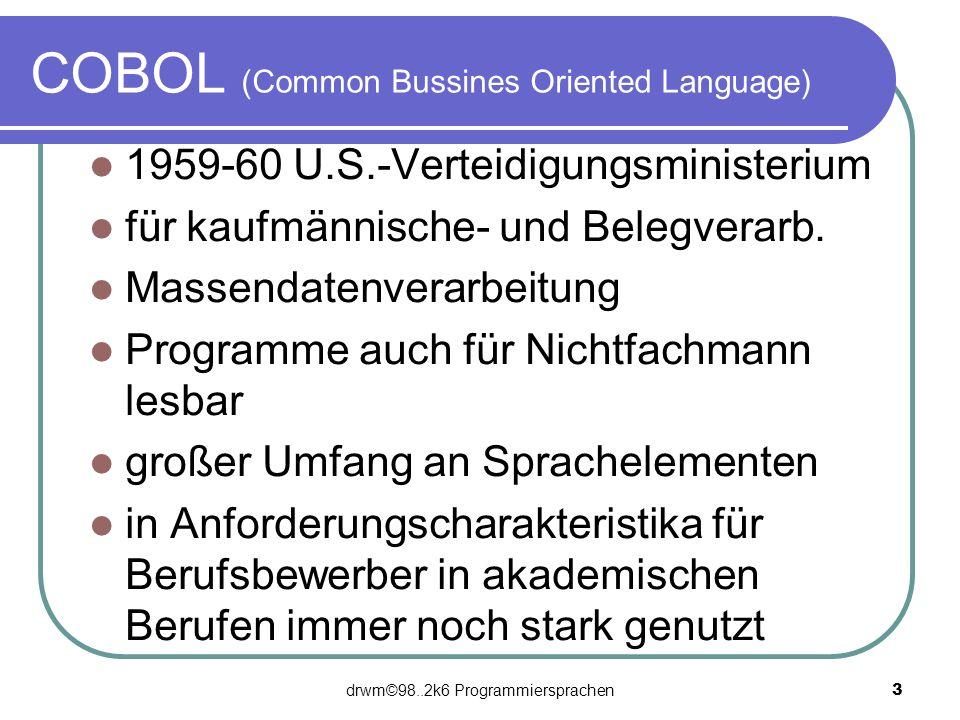 drwm©98..2k6 Programmiersprachen 3 COBOL (Common Bussines Oriented Language) 1959-60 U.S.-Verteidigungsministerium für kaufmännische- und Belegverarb.