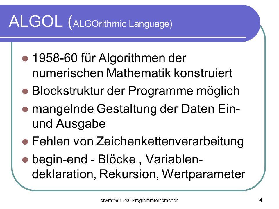 drwm©98..2k6 Programmiersprachen 4 ALGOL ( ALGOrithmic Language) 1958-60 für Algorithmen der numerischen Mathematik konstruiert Blockstruktur der Prog