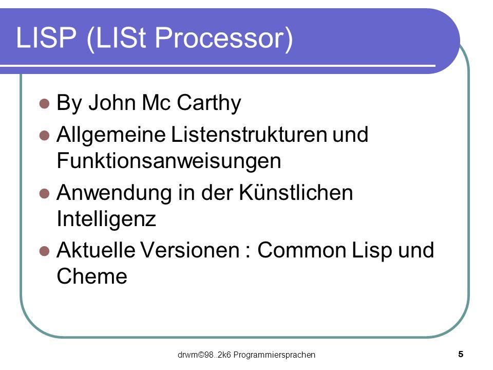 drwm©98..2k6 Programmiersprachen 5 LISP (LISt Processor) By John Mc Carthy Allgemeine Listenstrukturen und Funktionsanweisungen Anwendung in der Künst