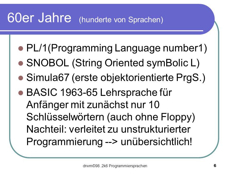 drwm©98..2k6 Programmiersprachen 6 60er Jahre (hunderte von Sprachen) PL/1(Programming Language number1) SNOBOL (String Oriented symBolic L) Simula67
