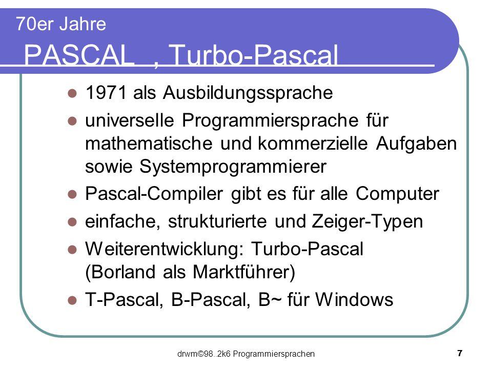 drwm©98..2k6 Programmiersprachen 7 70er Jahre PASCAL, Turbo-Pascal 1971 als Ausbildungssprache universelle Programmiersprache für mathematische und ko