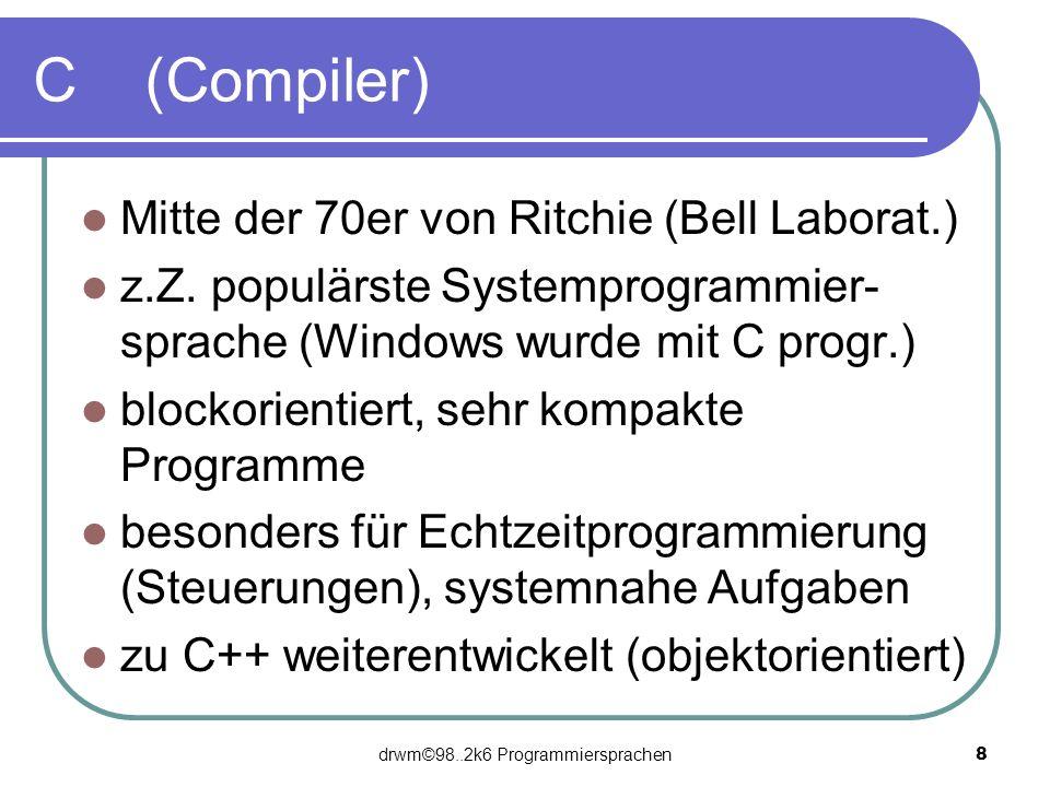 drwm©98..2k6 Programmiersprachen 8 C (Compiler) Mitte der 70er von Ritchie (Bell Laborat.) z.Z. populärste Systemprogrammier- sprache (Windows wurde m
