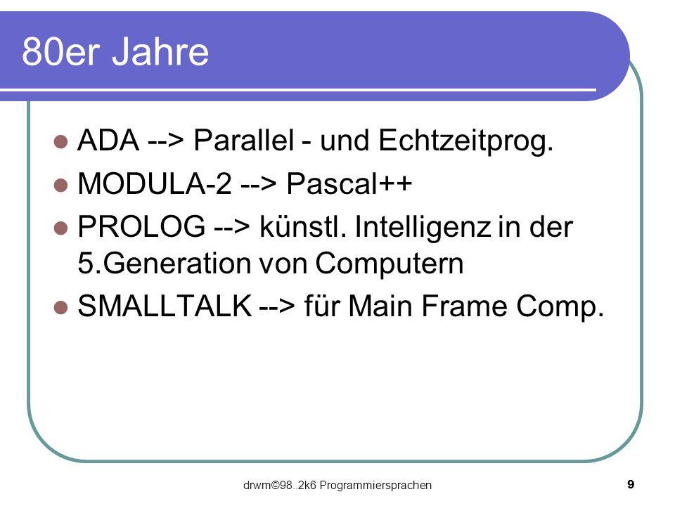 drwm©98..2k6 Programmiersprachen 9 80er Jahre ADA --> Parallel - und Echtzeitprog. MODULA-2 --> Pascal++ PROLOG --> künstl. Intelligenz in der 5.Gener