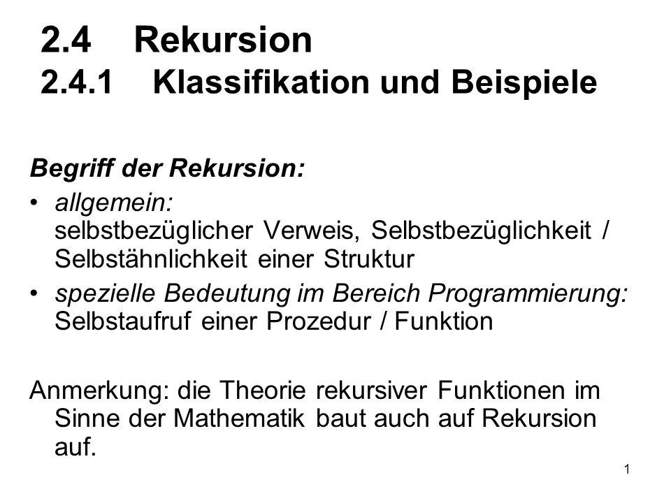 1 2.4 Rekursion 2.4.1 Klassifikation und Beispiele Begriff der Rekursion: allgemein: selbstbezüglicher Verweis, Selbstbezüglichkeit / Selbstähnlichkei