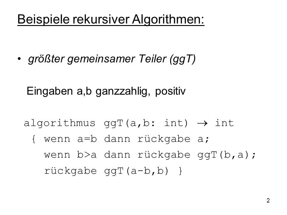 2 Beispiele rekursiver Algorithmen: größter gemeinsamer Teiler (ggT) Eingaben a,b ganzzahlig, positiv algorithmus ggT(a,b: int) int { wenn a=b dann rü