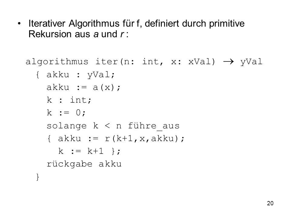 20 Iterativer Algorithmus für f, definiert durch primitive Rekursion aus a und r : algorithmus iter(n: int, x: xVal) yVal { akku : yVal; akku := a(x);
