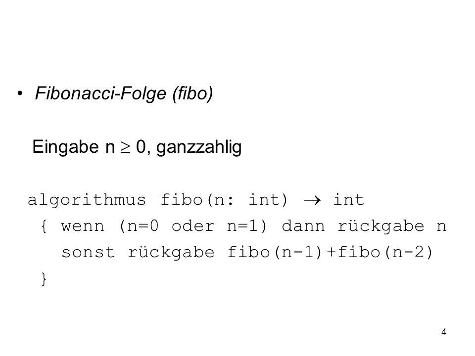 4 Fibonacci-Folge (fibo) Eingabe n 0, ganzzahlig algorithmus fibo(n: int) int { wenn (n=0 oder n=1) dann rückgabe n sonst rückgabe fibo(n-1)+fibo(n-2)