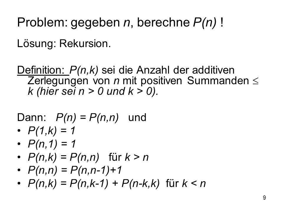 9 Problem: gegeben n, berechne P(n) ! Lösung: Rekursion. Definition: P(n,k) sei die Anzahl der additiven Zerlegungen von n mit positiven Summanden k (