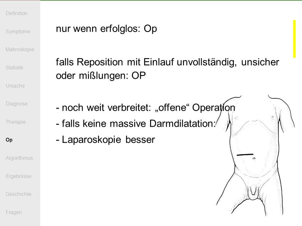 nur wenn erfolglos: Op falls Reposition mit Einlauf unvollständig, unsicher oder mißlungen: OP - noch weit verbreitet: offene Operation - falls keine