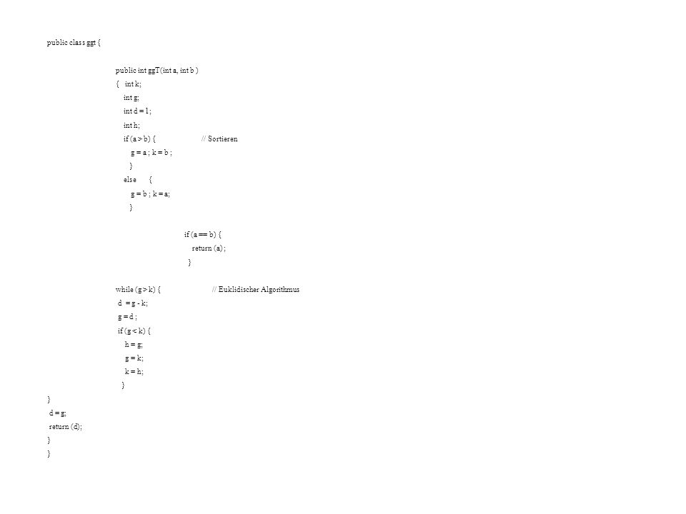 public class ggt { public int ggT(int a, int b ) { int k; int g; int d = 1; int h; if (a > b) { // Sortieren g = a ; k = b ; } else { g = b ; k = a; } if (a == b) { return (a) ; } while (g > k) { // Euklidischer Algorithmus d = g - k; g = d ; if (g < k) { h = g; g = k; k = h; } d = g; return (d); }