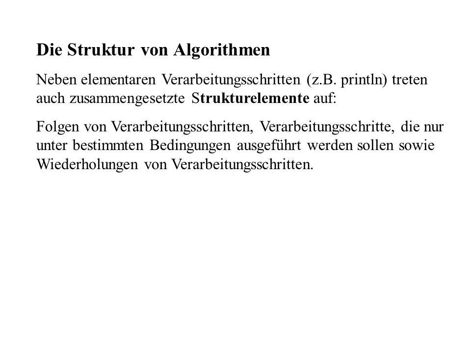 Die Struktur von Algorithmen Neben elementaren Verarbeitungsschritten (z.B. println) treten auch zusammengesetzte Strukturelemente auf: Folgen von Ver