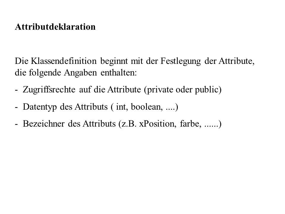 Attributdeklaration Die Klassendefinition beginnt mit der Festlegung der Attribute, die folgende Angaben enthalten: - Zugriffsrechte auf die Attribute (private oder public) - Datentyp des Attributs ( int, boolean,....) - Bezeichner des Attributs (z.B.