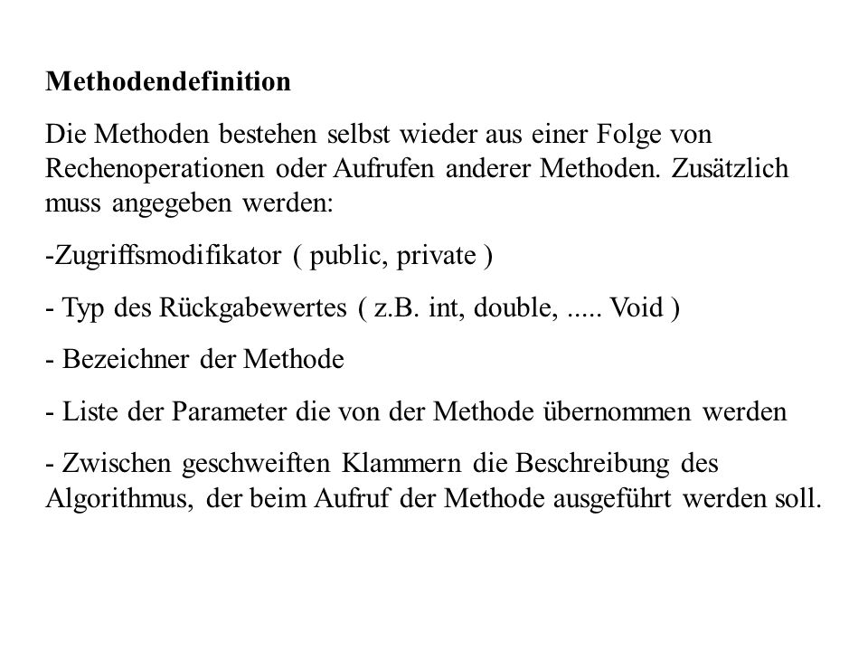 Methodendefinition Die Methoden bestehen selbst wieder aus einer Folge von Rechenoperationen oder Aufrufen anderer Methoden. Zusätzlich muss angegeben