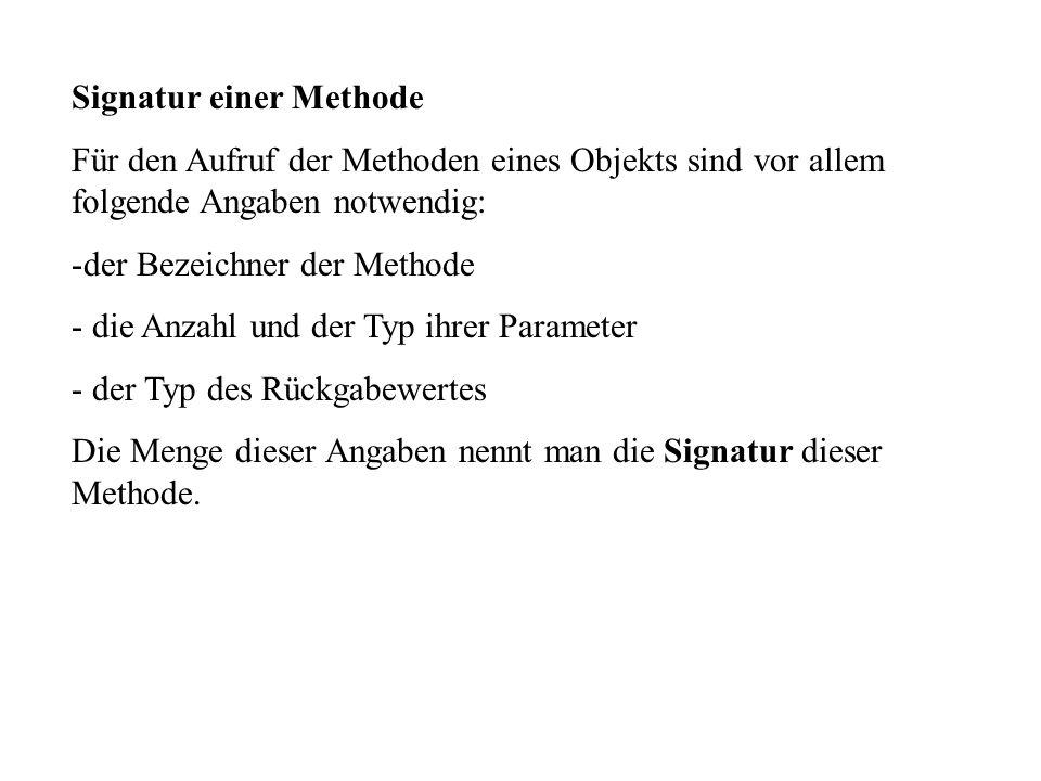 Signatur einer Methode Für den Aufruf der Methoden eines Objekts sind vor allem folgende Angaben notwendig: -der Bezeichner der Methode - die Anzahl und der Typ ihrer Parameter - der Typ des Rückgabewertes Die Menge dieser Angaben nennt man die Signatur dieser Methode.
