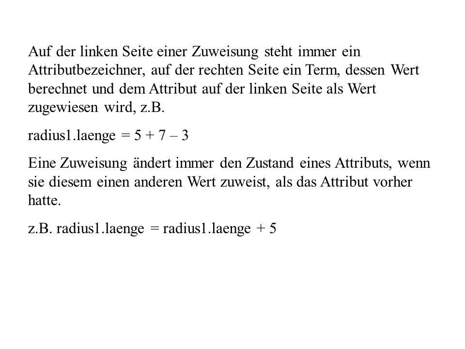 Auf der linken Seite einer Zuweisung steht immer ein Attributbezeichner, auf der rechten Seite ein Term, dessen Wert berechnet und dem Attribut auf der linken Seite als Wert zugewiesen wird, z.B.