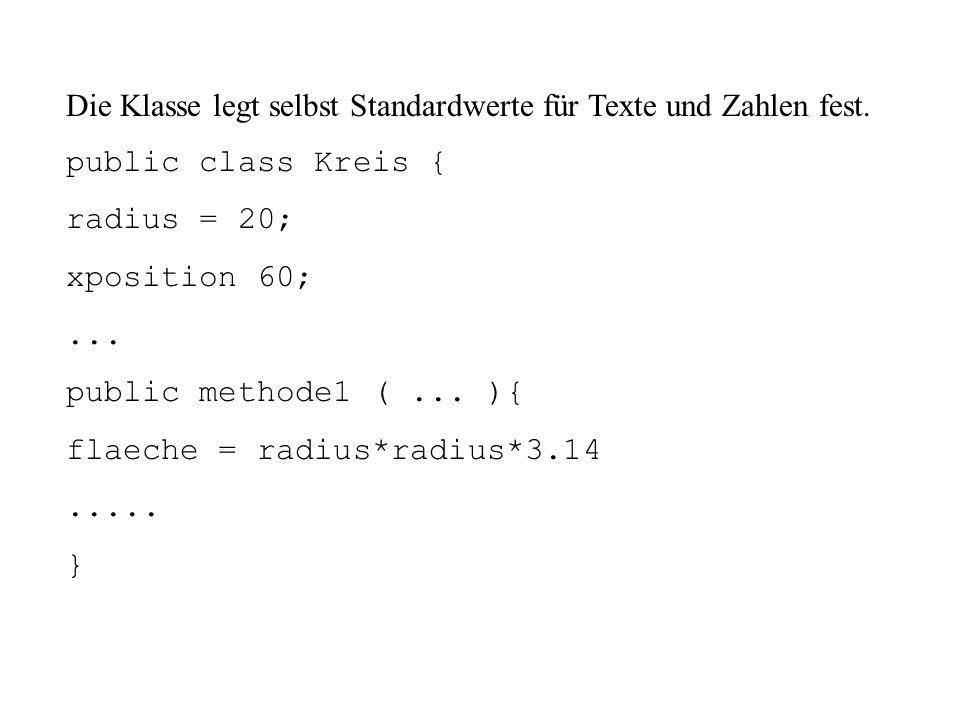 Die Klasse legt selbst Standardwerte für Texte und Zahlen fest. public class Kreis { radius = 20; xposition 60;... public methode1 (... ){ flaeche = r