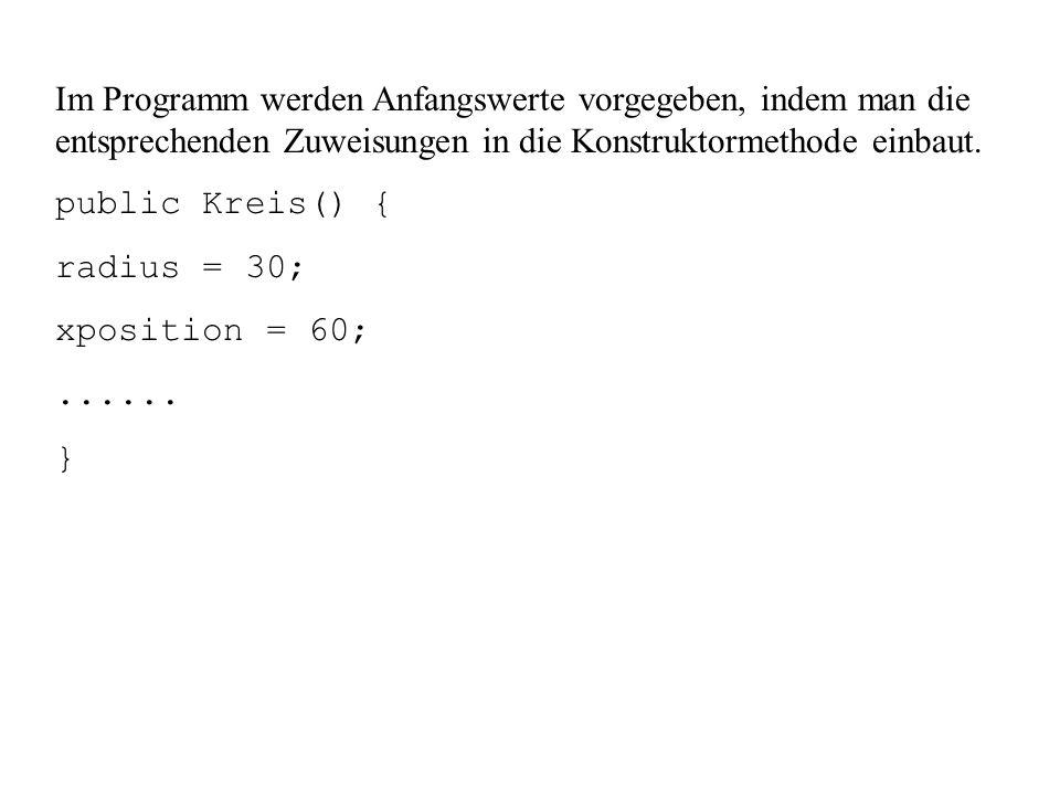 Im Programm werden Anfangswerte vorgegeben, indem man die entsprechenden Zuweisungen in die Konstruktormethode einbaut. public Kreis() { radius = 30;