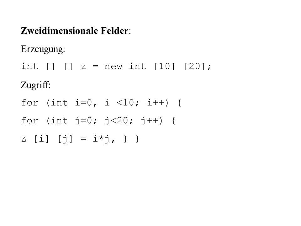 Zweidimensionale Felder: Erzeugung: int [] [] z = new int [10] [20]; Zugriff: for (int i=0, i <10; i++) { for (int j=0; j<20; j++) { Z [i] [j] = i*j, } }