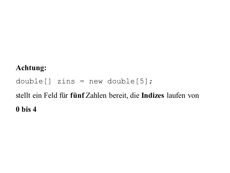 Achtung: double[] zins = new double[5]; stellt ein Feld für fünf Zahlen bereit, die Indizes laufen von 0 bis 4