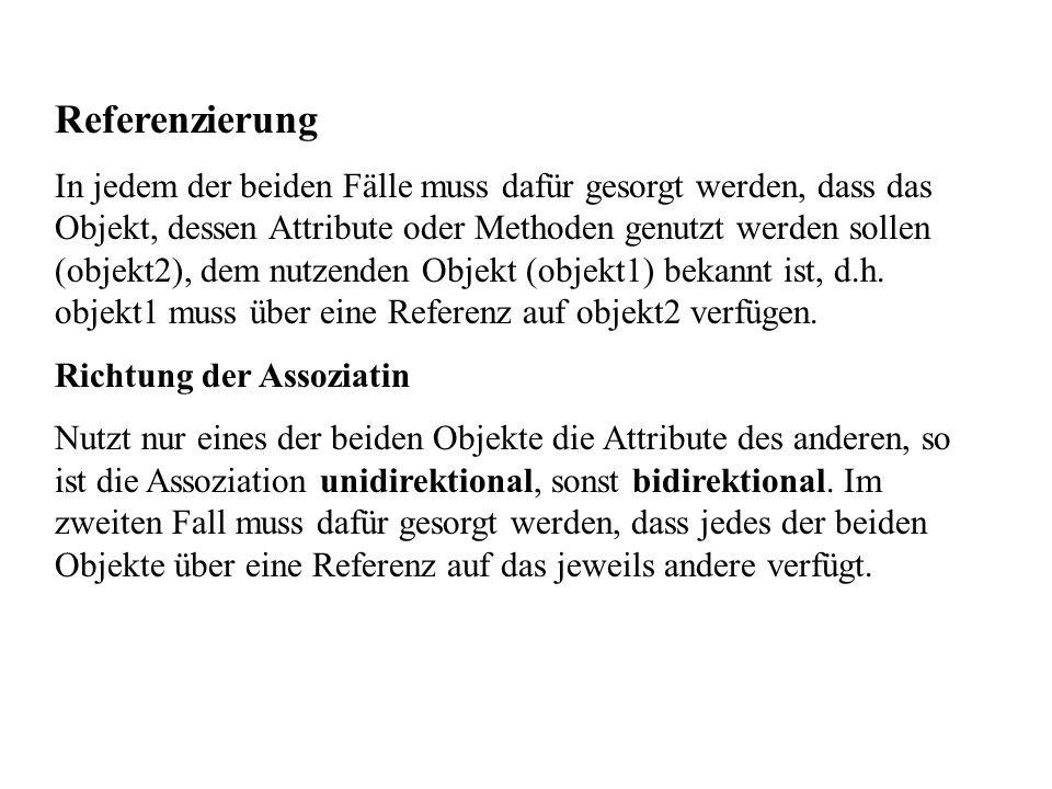 Referenzierung In jedem der beiden Fälle muss dafür gesorgt werden, dass das Objekt, dessen Attribute oder Methoden genutzt werden sollen (objekt2), dem nutzenden Objekt (objekt1) bekannt ist, d.h.