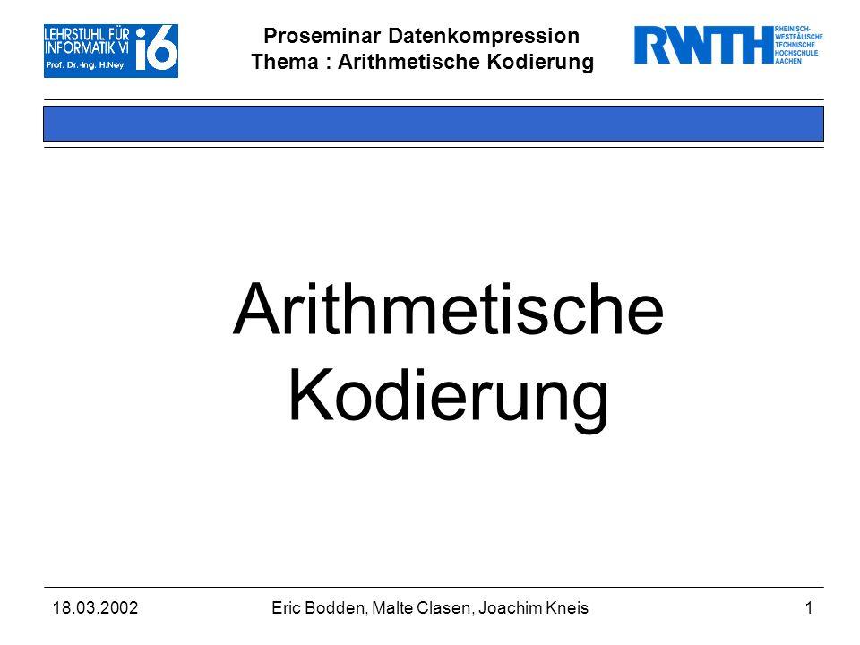Proseminar Datenkompression Thema : Arithmetische Kodierung 18.03.2002Eric Bodden, Malte Clasen, Joachim Kneis1 Arithmetische Kodierung