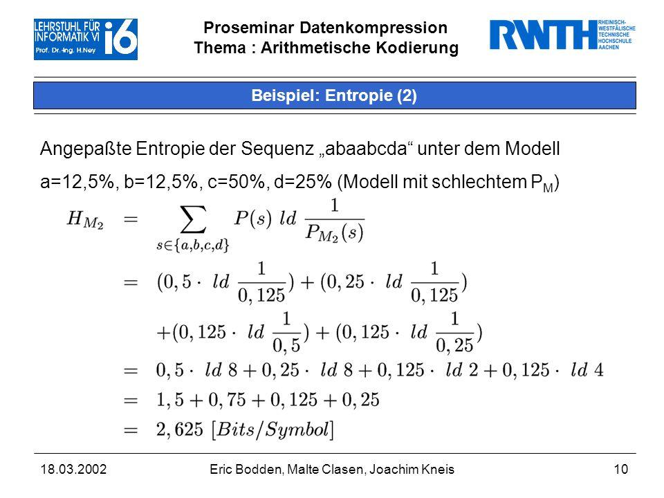 Proseminar Datenkompression Thema : Arithmetische Kodierung 18.03.2002Eric Bodden, Malte Clasen, Joachim Kneis10 Beispiel: Entropie (2) Angepaßte Entropie der Sequenz abaabcda unter dem Modell a=12,5%, b=12,5%, c=50%, d=25% (Modell mit schlechtem P M )