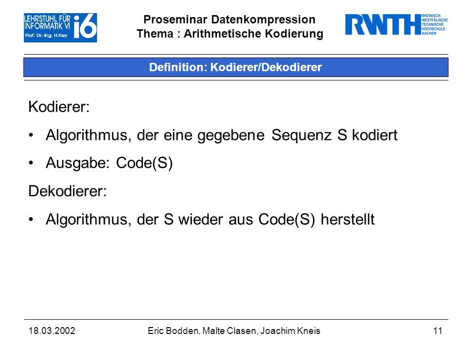 Proseminar Datenkompression Thema : Arithmetische Kodierung 18.03.2002Eric Bodden, Malte Clasen, Joachim Kneis11 Definition: Kodierer/Dekodierer Kodierer: Algorithmus, der eine gegebene Sequenz S kodiert Ausgabe: Code(S) Dekodierer: Algorithmus, der S wieder aus Code(S) herstellt