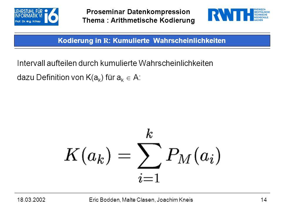 Proseminar Datenkompression Thema : Arithmetische Kodierung 18.03.2002Eric Bodden, Malte Clasen, Joachim Kneis14 Kodierung in R : Kumulierte Wahrscheinlichkeiten Intervall aufteilen durch kumulierte Wahrscheinlichkeiten dazu Definition von K(a k ) für a k A:
