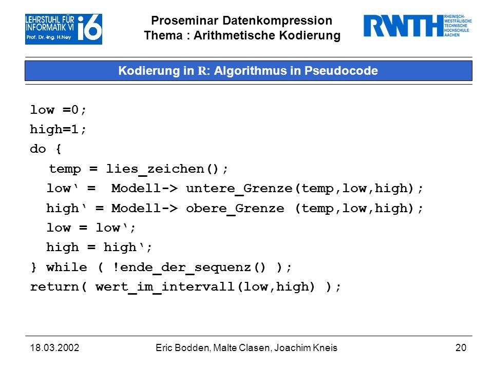 Proseminar Datenkompression Thema : Arithmetische Kodierung 18.03.2002Eric Bodden, Malte Clasen, Joachim Kneis20 Kodierung in R : Algorithmus in Pseudocode low =0; high=1; do { temp = lies_zeichen(); low = Modell-> untere_Grenze(temp,low,high); high = Modell-> obere_Grenze (temp,low,high); low = low; high = high; } while ( !ende_der_sequenz() ); return( wert_im_intervall(low,high) );