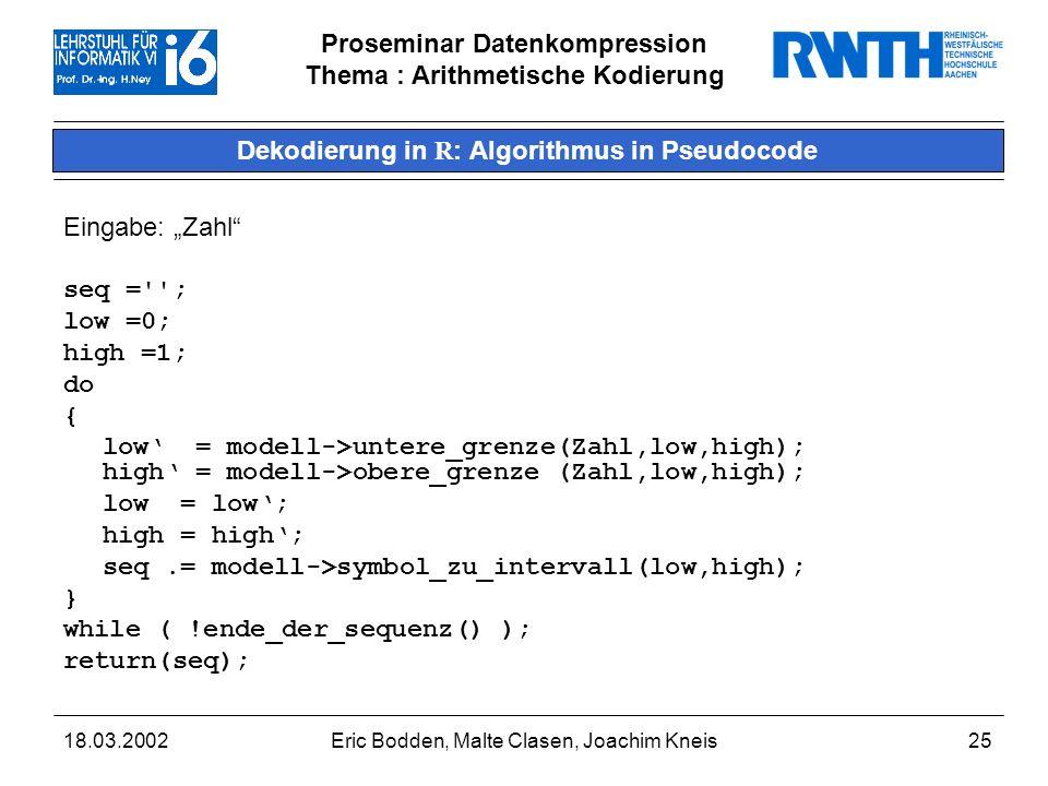 Proseminar Datenkompression Thema : Arithmetische Kodierung 18.03.2002Eric Bodden, Malte Clasen, Joachim Kneis25 Dekodierung in R : Algorithmus in Pseudocode Eingabe: Zahl seq = ; low =0; high =1; do { low = modell->untere_grenze(Zahl,low,high); high = modell->obere_grenze (Zahl,low,high); low = low; high = high; seq.= modell->symbol_zu_intervall(low,high); } while ( !ende_der_sequenz() ); return(seq);