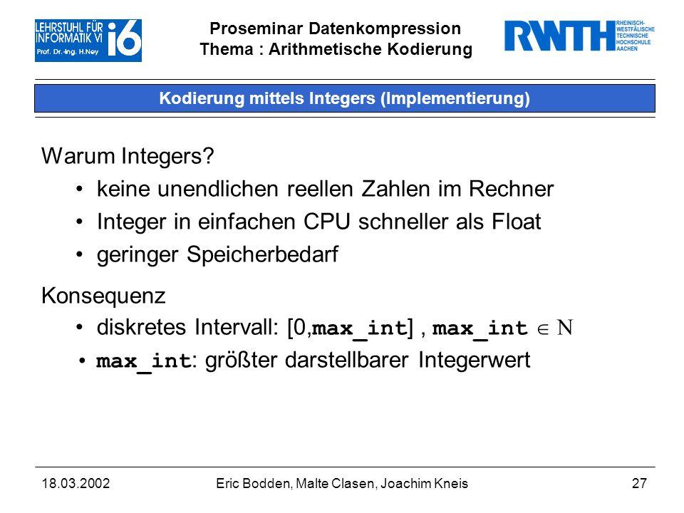 Proseminar Datenkompression Thema : Arithmetische Kodierung 18.03.2002Eric Bodden, Malte Clasen, Joachim Kneis27 Kodierung mittels Integers (Implementierung) Warum Integers.