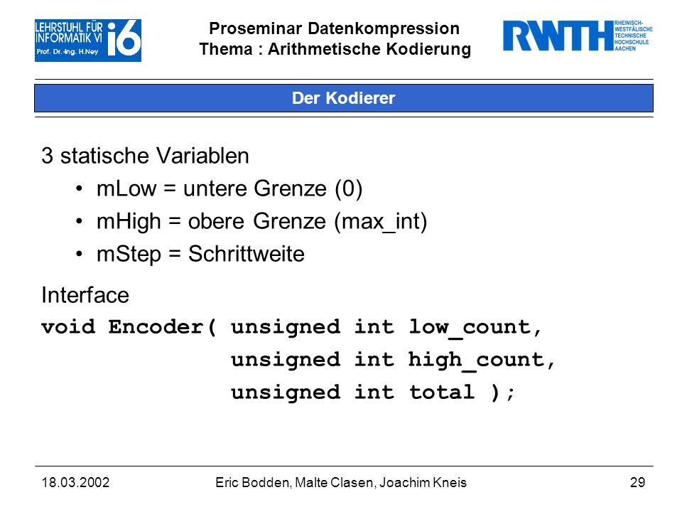 Proseminar Datenkompression Thema : Arithmetische Kodierung 18.03.2002Eric Bodden, Malte Clasen, Joachim Kneis29 Der Kodierer 3 statische Variablen mLow = untere Grenze (0) mHigh = obere Grenze (max_int) mStep = Schrittweite Interface void Encoder( unsigned int low_count, unsigned int high_count, unsigned int total );