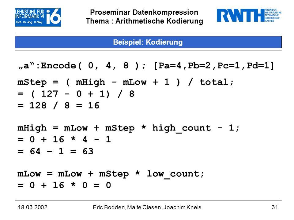 Proseminar Datenkompression Thema : Arithmetische Kodierung 18.03.2002Eric Bodden, Malte Clasen, Joachim Kneis31 Beispiel: Kodierung a:Encode( 0, 4, 8 ); [Pa=4,Pb=2,Pc=1,Pd=1] mStep = ( mHigh - mLow + 1 ) / total; = ( 127 - 0 + 1) / 8 = 128 / 8 = 16 mHigh = mLow + mStep * high_count - 1; = 0 + 16 * 4 - 1 = 64 – 1 = 63 mLow = mLow + mStep * low_count; = 0 + 16 * 0 = 0