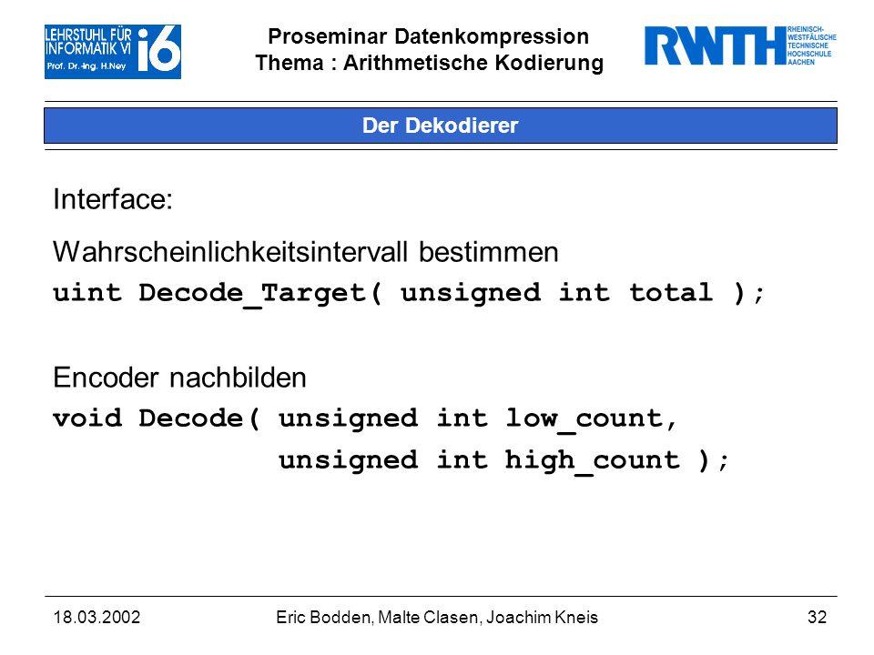 Proseminar Datenkompression Thema : Arithmetische Kodierung 18.03.2002Eric Bodden, Malte Clasen, Joachim Kneis32 Der Dekodierer Interface: Wahrscheinlichkeitsintervall bestimmen uint Decode_Target( unsigned int total ); Encoder nachbilden void Decode( unsigned int low_count, unsigned int high_count );