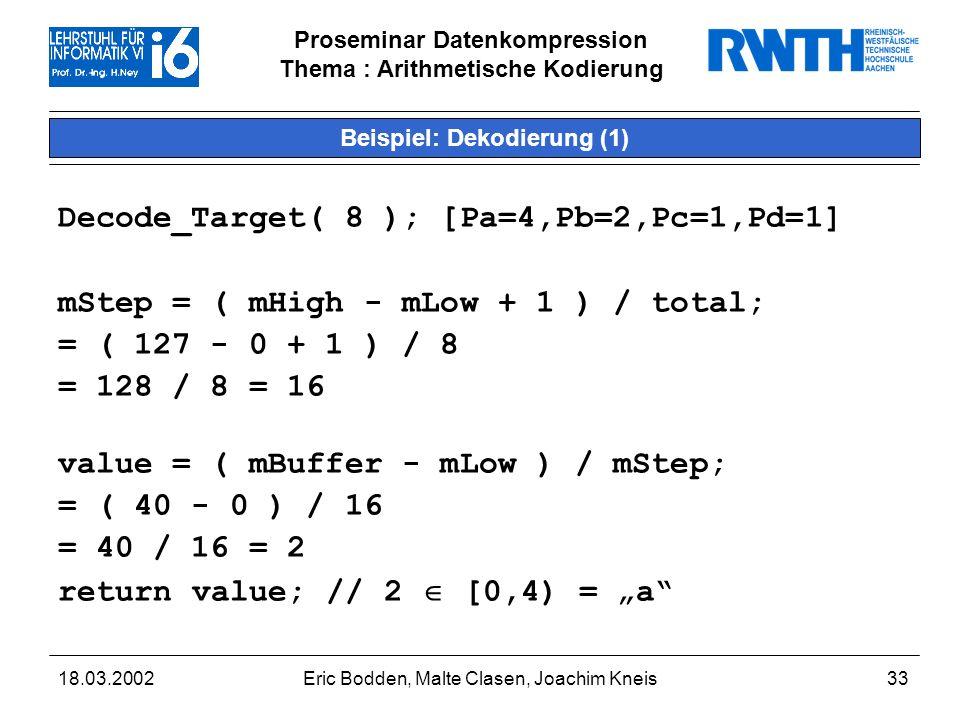 Proseminar Datenkompression Thema : Arithmetische Kodierung 18.03.2002Eric Bodden, Malte Clasen, Joachim Kneis33 Beispiel: Dekodierung (1) Decode_Target( 8 ); [Pa=4,Pb=2,Pc=1,Pd=1] mStep = ( mHigh - mLow + 1 ) / total; = ( 127 - 0 + 1 ) / 8 = 128 / 8 = 16 value = ( mBuffer - mLow ) / mStep; = ( 40 - 0 ) / 16 = 40 / 16 = 2 return value; // 2 [0,4) = a