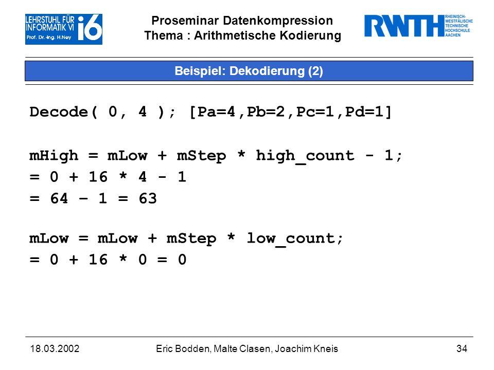 Proseminar Datenkompression Thema : Arithmetische Kodierung 18.03.2002Eric Bodden, Malte Clasen, Joachim Kneis34 Beispiel: Dekodierung (2) Decode( 0, 4 ); [Pa=4,Pb=2,Pc=1,Pd=1] mHigh = mLow + mStep * high_count - 1; = 0 + 16 * 4 - 1 = 64 – 1 = 63 mLow = mLow + mStep * low_count; = 0 + 16 * 0 = 0