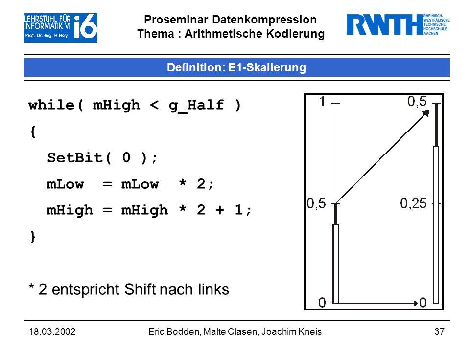 Proseminar Datenkompression Thema : Arithmetische Kodierung 18.03.2002Eric Bodden, Malte Clasen, Joachim Kneis37 Definition: E1-Skalierung while( mHigh < g_Half ) { SetBit( 0 ); mLow = mLow * 2; mHigh = mHigh * 2 + 1; } * 2 entspricht Shift nach links