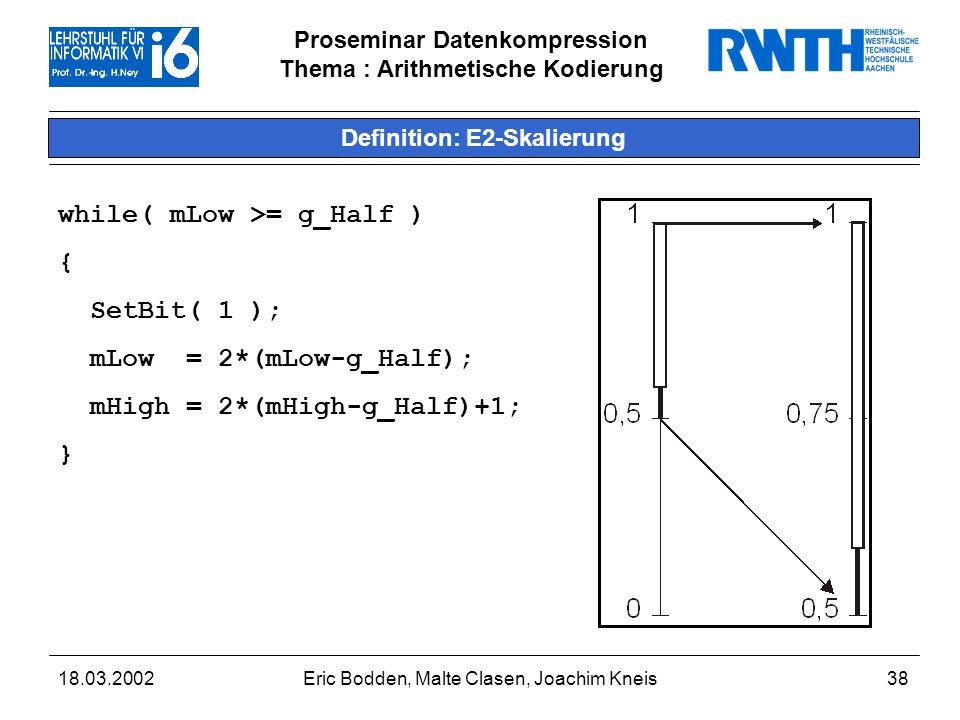 Proseminar Datenkompression Thema : Arithmetische Kodierung 18.03.2002Eric Bodden, Malte Clasen, Joachim Kneis38 Definition: E2-Skalierung while( mLow >= g_Half ) { SetBit( 1 ); mLow = 2*(mLow-g_Half); mHigh = 2*(mHigh-g_Half)+1; }