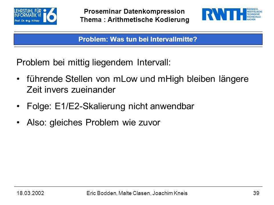Proseminar Datenkompression Thema : Arithmetische Kodierung 18.03.2002Eric Bodden, Malte Clasen, Joachim Kneis39 Problem: Was tun bei Intervallmitte.