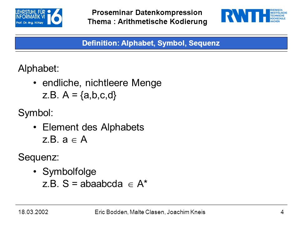 Proseminar Datenkompression Thema : Arithmetische Kodierung 18.03.2002Eric Bodden, Malte Clasen, Joachim Kneis4 Definition: Alphabet, Symbol, Sequenz Alphabet: endliche, nichtleere Menge z.B.