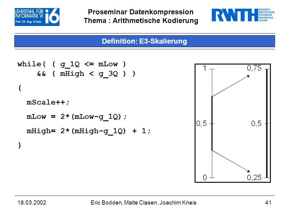 Proseminar Datenkompression Thema : Arithmetische Kodierung 18.03.2002Eric Bodden, Malte Clasen, Joachim Kneis41 Definition: E3-Skalierung while( ( g_1Q <= mLow ) && ( mHigh < g_3Q ) ) { mScale++; mLow = 2*(mLow-g_1Q); mHigh= 2*(mHigh-g_1Q) + 1; }