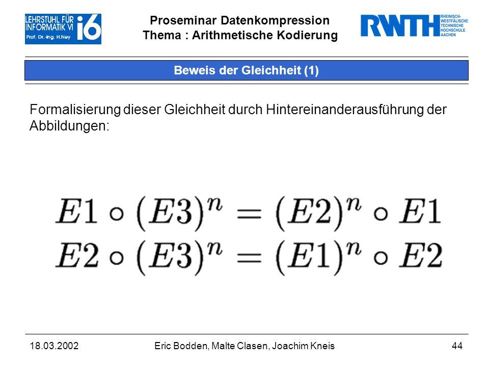 Proseminar Datenkompression Thema : Arithmetische Kodierung 18.03.2002Eric Bodden, Malte Clasen, Joachim Kneis44 Beweis der Gleichheit (1) Formalisierung dieser Gleichheit durch Hintereinanderausführung der Abbildungen: