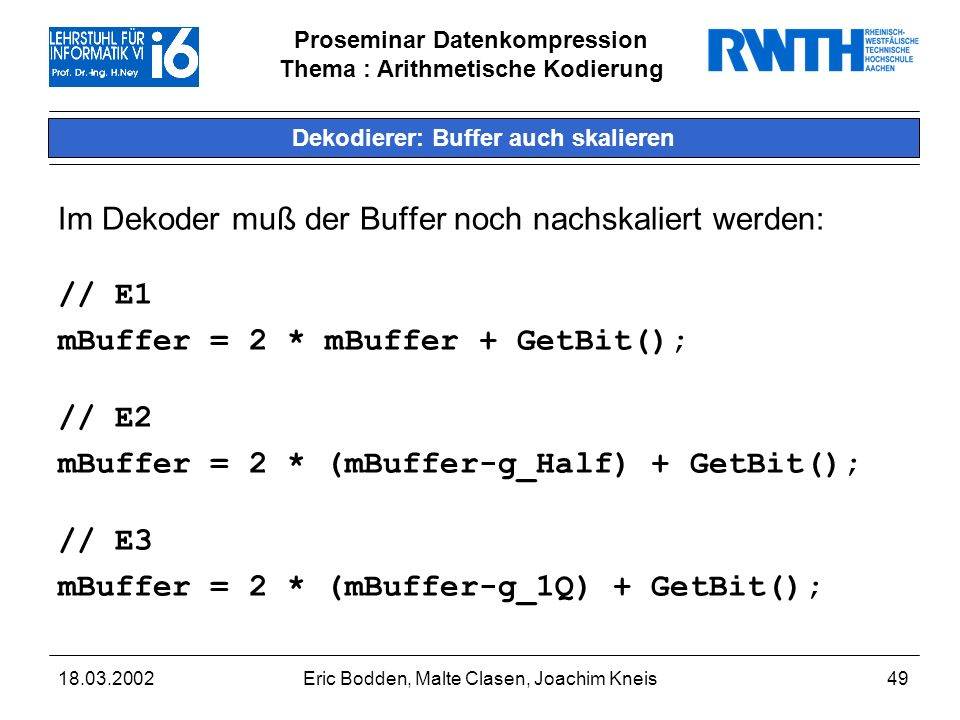 Proseminar Datenkompression Thema : Arithmetische Kodierung 18.03.2002Eric Bodden, Malte Clasen, Joachim Kneis49 Dekodierer: Buffer auch skalieren Im Dekoder muß der Buffer noch nachskaliert werden: // E1 mBuffer = 2 * mBuffer + GetBit(); // E2 mBuffer = 2 * (mBuffer-g_Half) + GetBit(); // E3 mBuffer = 2 * (mBuffer-g_1Q) + GetBit();