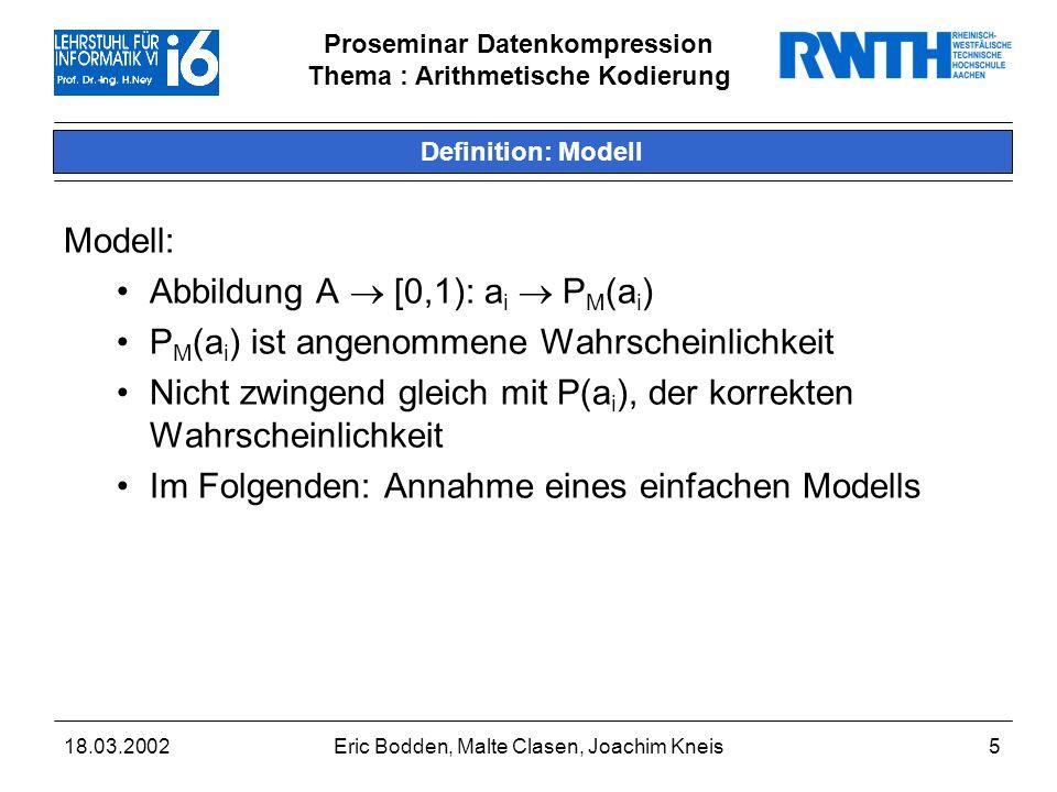 Proseminar Datenkompression Thema : Arithmetische Kodierung 18.03.2002Eric Bodden, Malte Clasen, Joachim Kneis5 Definition: Modell Modell: Abbildung A [0,1): a i P M (a i ) P M (a i ) ist angenommene Wahrscheinlichkeit Nicht zwingend gleich mit P(a i ), der korrekten Wahrscheinlichkeit Im Folgenden: Annahme eines einfachen Modells