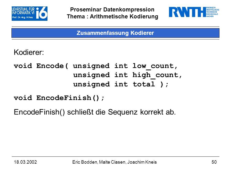 Proseminar Datenkompression Thema : Arithmetische Kodierung 18.03.2002Eric Bodden, Malte Clasen, Joachim Kneis50 Zusammenfassung Kodierer Kodierer: void Encode( unsigned int low_count, unsigned int high_count, unsigned int total ); void EncodeFinish(); EncodeFinish() schließt die Sequenz korrekt ab.