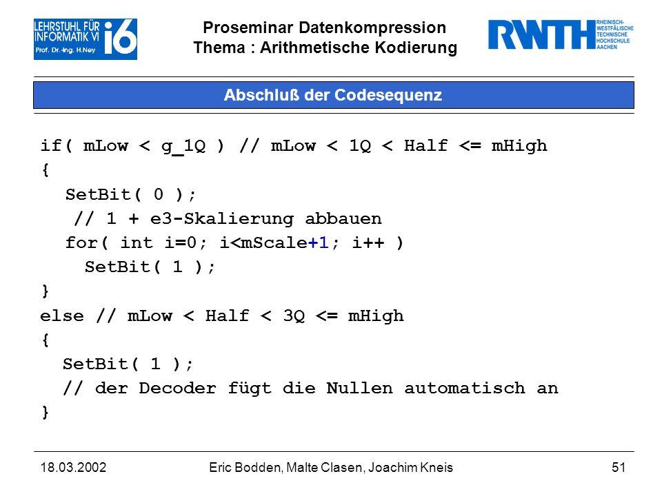 Proseminar Datenkompression Thema : Arithmetische Kodierung 18.03.2002Eric Bodden, Malte Clasen, Joachim Kneis51 Abschluß der Codesequenz if( mLow < g_1Q ) // mLow < 1Q < Half <= mHigh { SetBit( 0 ); // 1 + e3-Skalierung abbauen for( int i=0; i<mScale+1; i++ ) SetBit( 1 ); } else // mLow < Half < 3Q <= mHigh { SetBit( 1 ); // der Decoder fügt die Nullen automatisch an }
